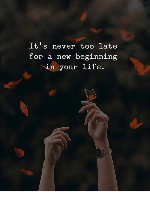 Never, New, and For: It's never too late  for a new beginning  in your LiIe.