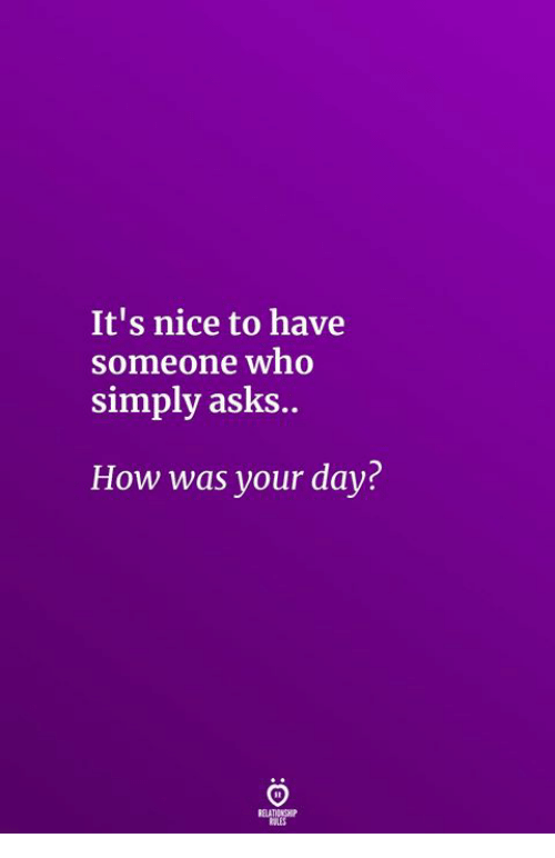 Nice, Asks, and How: It's nice to have  someone wno  simply asks..  How was your day?