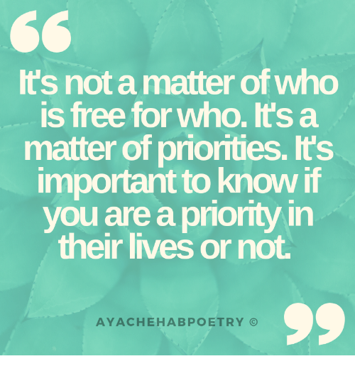 Free, A Matter, and Who: Its not a matter of who  is free for who. It's a  matter of priorities. Its  important to know i  you are a priority in  their lives or not.  AYACHEHABPOETRY ⓒ