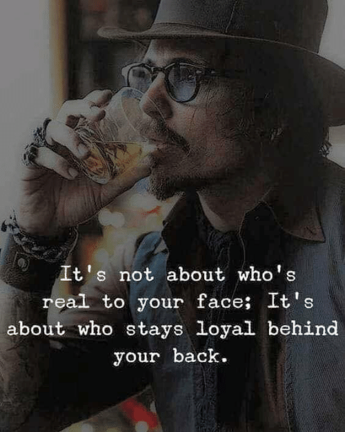 Back, Who, and Face: It's not about who's  real to your face; It's  about who stays loyal behind  your back.
