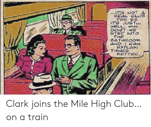 clue: ITS NOT  REAL CLUE  PER SE  IT'S JUST...  WELL WHY  DON'T WE  STEP INTO  THE  BATHROOM  AND ICAN  EXPLAIN  THINGS  BETTER Clark joins the Mile High Club…on a train