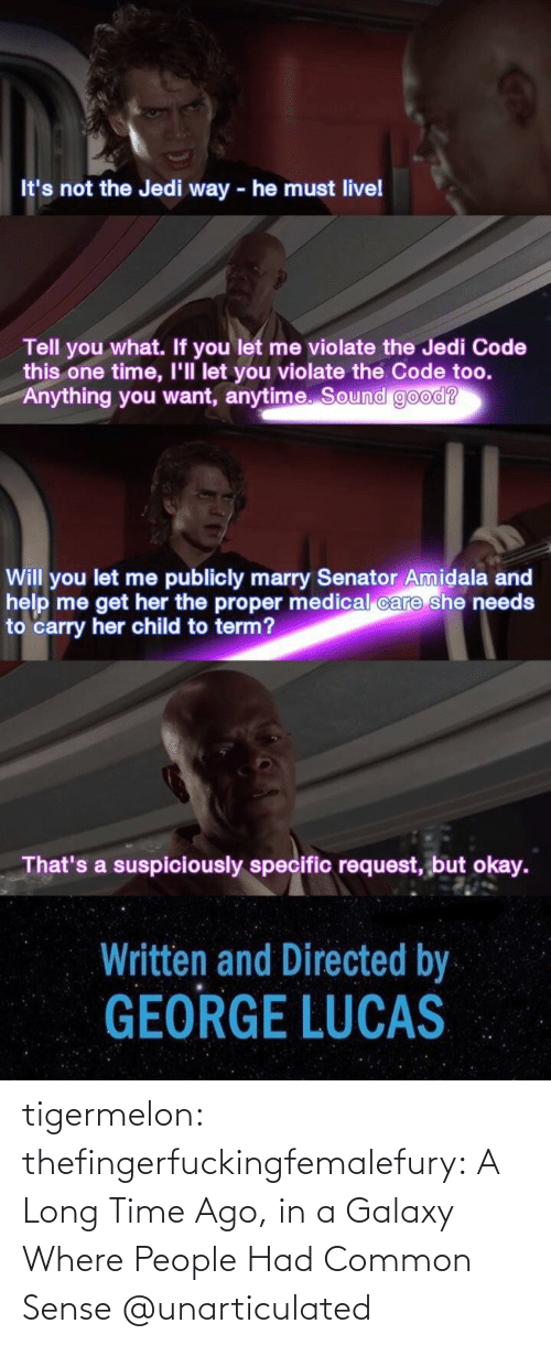 Publicly: It's not the Jedi way - he must livel  Tell you what. If you let me violate the Jedi Code  this one time, I'll let you violate the Code too.  Anything you want, anytime. Sound good?  Will you let me publicly marry Senator Amidala and  help me get her the proper medical care she needs  to carry her child to term?  That's a suspiciously specific request, but okay.  Written and Directed by  GEORGE LUCAS tigermelon: thefingerfuckingfemalefury:  A Long Time Ago, in a Galaxy Where People Had Common Sense  @unarticulated