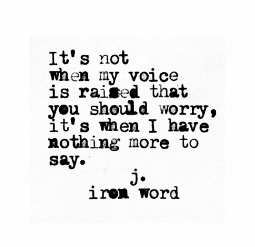 Voice, Word, and You: It's not  waen my voice  is raised that  you should worry,  it's when I have  nothing more to  say.  j.  iren word