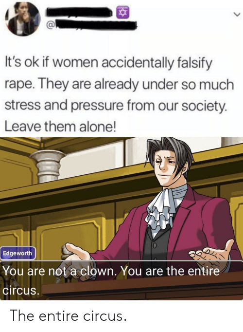 Rape: It's ok if women accidentally falsify  rape. They are already under so much  stress and pressure from our society.  Leave them alone!  Edgeworth  You are not a clown. You are the entire  circus The entire circus.