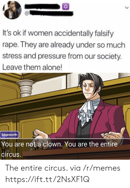 Rape: It's ok if women accidentally falsify  rape. They are already under so much  stress and pressure from our society.  Leave them alone!  Edgeworth  You are not a clown. You are the entire  circus The entire circus. via /r/memes https://ift.tt/2NsXF1Q