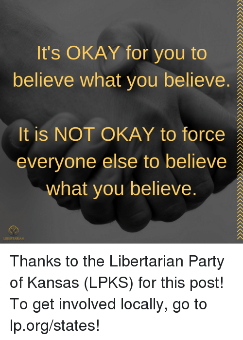 Libertarianism: It's OKAY for you to  believe what you believe.  It is NOT OKAY to force  everyone else to believe  what you believe.  LIBERTARIAN Thanks to the Libertarian Party of Kansas (LPKS) for this post! To get involved locally, go to lp.org/states!