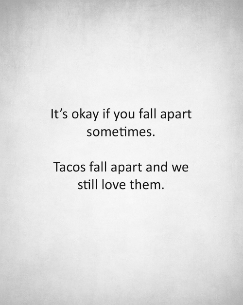 Fall, Love, and Okay: It's okay if you fall apart  sometimes.  Tacos fall apart and we  still love them.