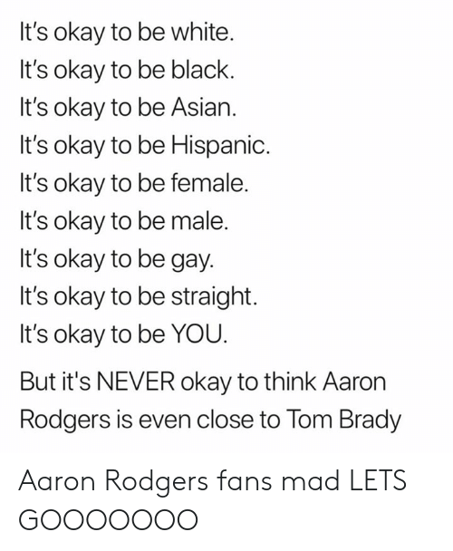 Aaron Rodgers, Asian, and Nfl: It's okay to be white.  It's okay to be black.  It's okay to be Asian.  It's okay to be Hispanic.  It's okay to be female.  It's okay to be male.  It's okay to be gay.  It's okay to be straight.  It's okay to be YOU.  But it's NEVER okay to think Aaron  Rodgers is even close to Tom Brady Aaron Rodgers fans mad LETS GOOOOOOO