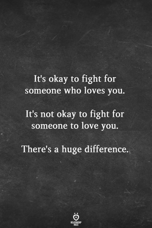 Love, Okay, and Fight: It's okay to fight for  someone who loves you.  It's not okay to fight for  someone to love you.  There's a huge difference.  RELATIONSHIP  LES