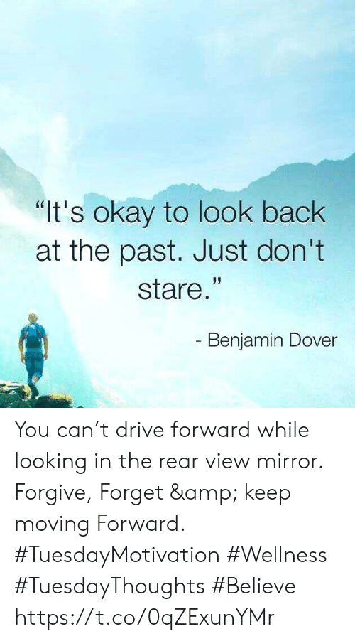 "Drive, Mirror, and Okay: ""It's okay to look back  at the past. Just don't  stare.""  - Benjamin Dover You can't drive forward while looking in the rear view mirror.  Forgive, Forget & keep moving Forward. #TuesdayMotivation #Wellness  #TuesdayThoughts  #Believe https://t.co/0qZExunYMr"