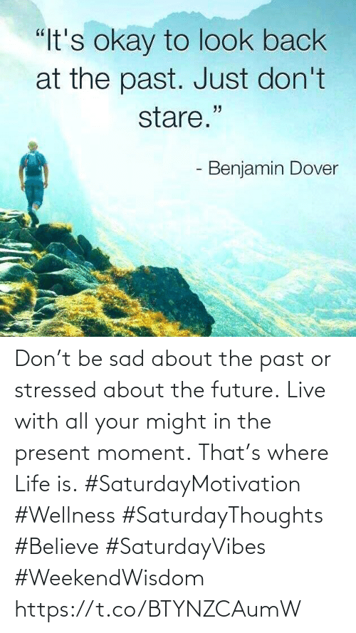 """Future, Life, and Live: """"It's okay to look back  at the past. Just don't  stare.""""  - Benjamin Dover Don't be sad about the past or  stressed about the future. Live with all your might in the present moment. That's where Life is.  #SaturdayMotivation #Wellness #SaturdayThoughts #Believe #SaturdayVibes #WeekendWisdom https://t.co/BTYNZCAumW"""