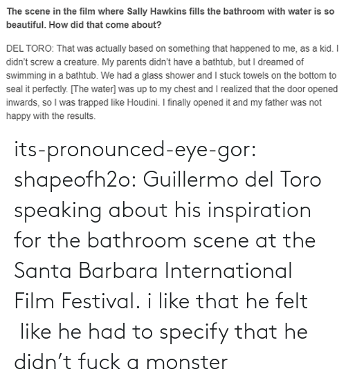 tumblr: its-pronounced-eye-gor: shapeofh2o: Guillermo del Toro speaking about his inspiration for the bathroom scene at the Santa Barbara International Film Festival. i like that he felt  like he had to specify that he didn't fuck a monster