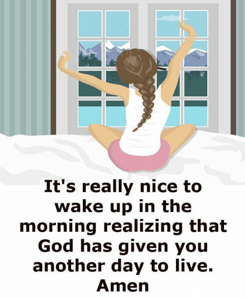 God, Memes, and Live: It's really nice to  wake up in the  morning realizing that  God has given you  another day to live.  Amen