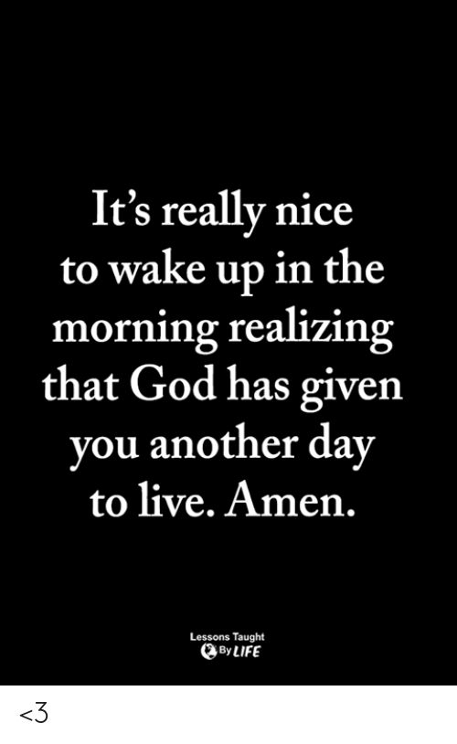 God, Life, and Memes: It's really nice  to wake up in the  morning realizing  that God has given  you another day  to live. Amen.  Lessons Taught  By LIFE <3