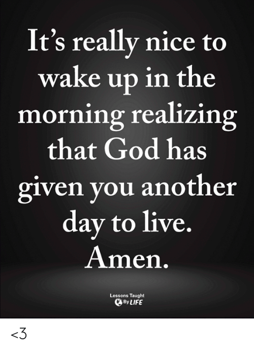 God, Memes, and Live: It's really nice to  wake up in the  morning realizing  that God has  given you another  day to live,  Amen.  Lessons Taught  ByLIFE <3