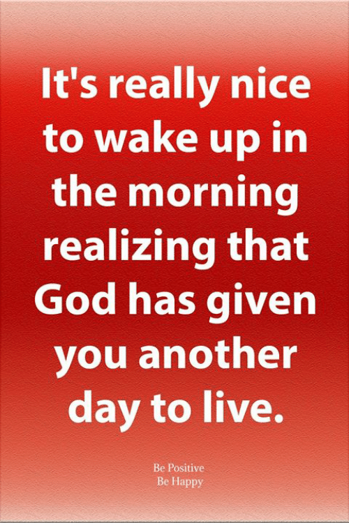 God, Memes, and Happy: It's really nice  to wake up in  the morning  realizing that  God has given  you another  day to live.  Be Positive  Be Happy