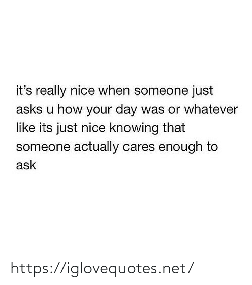 When Someone: it's really nice when someone just  asks u how your day was or whatever  like its just nice knowing that  someone actually cares enough to  ask https://iglovequotes.net/