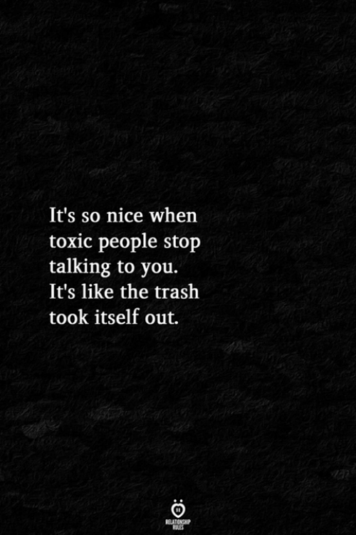 Trash, Nice, and You: It's so nice whern  toxic people stop  talking to you.  It's like the trash  took itself out.