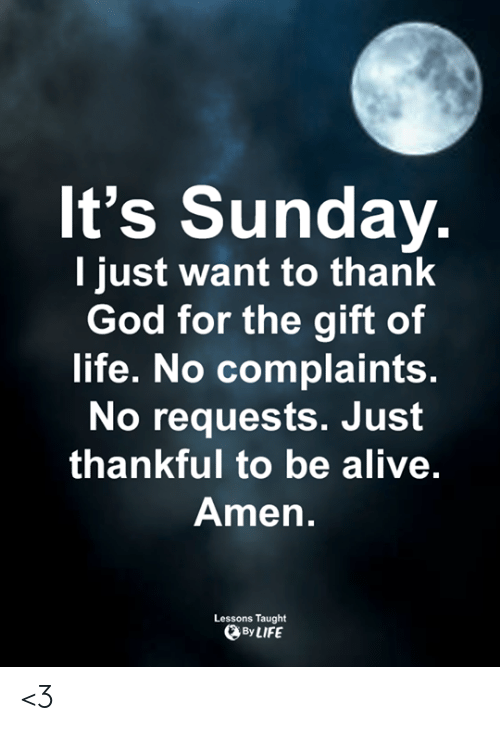 The Gift: It's Sunday  l just want to thank  God for the gift of  life. No complaints.  No requests. Jusft  thankful to be alive  Amen.  Lessons Taught  By LIFE <3