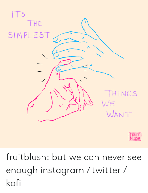 Instagram, Tumblr, and Twitter: ITS  THE  SIMPLEST  THINGS  WE  WANT  FRUIT  BLUSH fruitblush: but we can never see enough     instagram / twitter / kofi