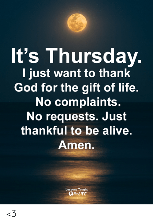 The Gift: It's Thursday  I just want to thank  God for the gift of life.  No complaints  No requests. Just  thankful to be alive.  Amen  Lessons Taught  ByLIFE <3