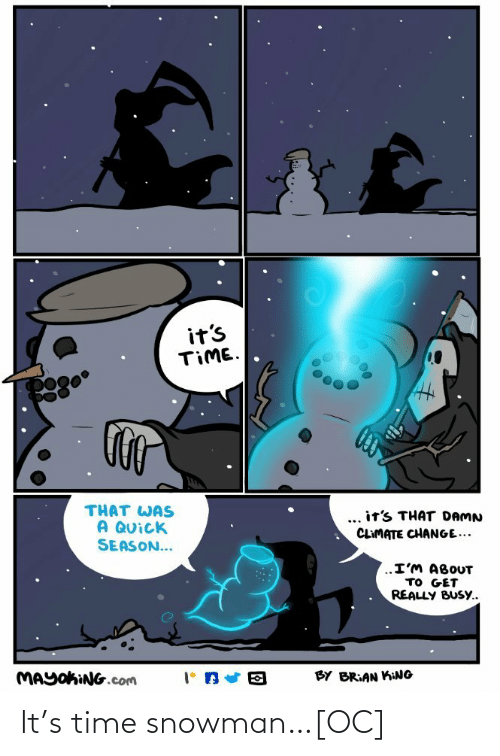 brian: it's  TIME.  THAT WAS  A QUick  SEASON...  ... it's THAT DAMN  CLIMATE CHANGE...  ..I'M ABOUT  TO GET  REALLY BUSY..  MAYOKING.com  BY BRIAN KING It's time snowman…[OC]