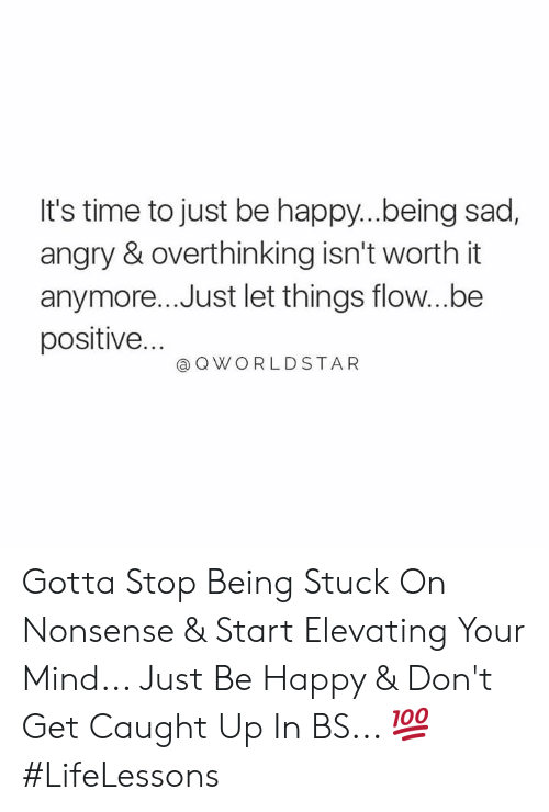 Worldstar, Happy, and Time: It's time to just be happy..being sad,  angry & overthinking isn't worth it  anymore... Just let things flow...be  positive...  @ Q WORLDSTAR Gotta Stop Being Stuck On Nonsense & Start Elevating Your Mind... Just Be Happy & Don't Get Caught Up In BS... 💯 #LifeLessons