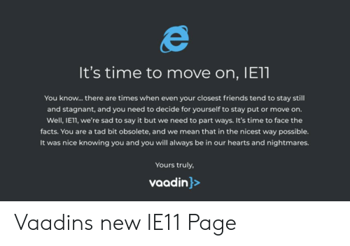 Facts, Friends, and Say It: It's time to move on, IE11  You know... there are times when even your closest friends tend to stay still  and stagnant, and you need to decide for yourself to stay put or move on.  Well,IE11, we're sad to say it but we need to part ways. It's time to face the  facts. You are a  tad bit obsolete, and we mean that in the nicest way possible.  hearts and nightmares.  It was nice knowing you and you will always be in our  Yours truly,  vaadin}> Vaadins new IE11 Page