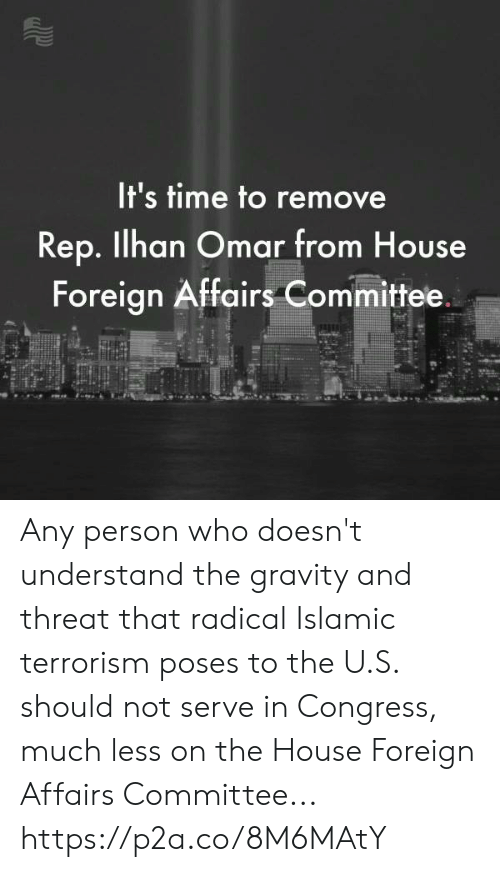 Gravity, House, and Time: It's time to remove  Rep. Ilhan Omar from House  Foreign Affairs Committee. Any person who doesn't understand the gravity and threat that radical Islamic terrorism poses to the U.S. should not serve in Congress, much less on the House Foreign Affairs Committee... https://p2a.co/8M6MAtY