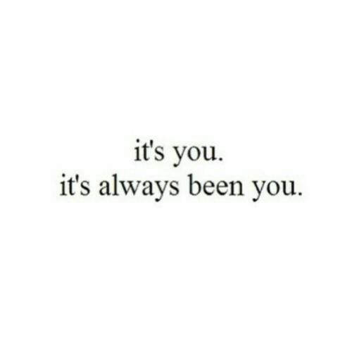Been, You, and Always: it's vou.  it's always been you.
