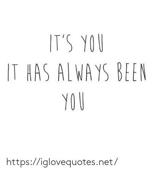 its you: IT'S YOU  IT HAS ALWAYS BEEN  YOU https://iglovequotes.net/