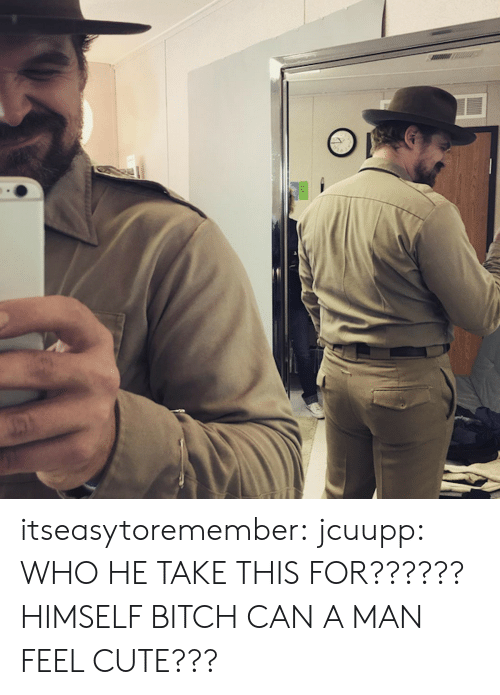Bitch, Cute, and Tumblr: itseasytoremember:  jcuupp: WHO HE TAKE THIS FOR?????? HIMSELF BITCH CAN A MAN FEEL CUTE???