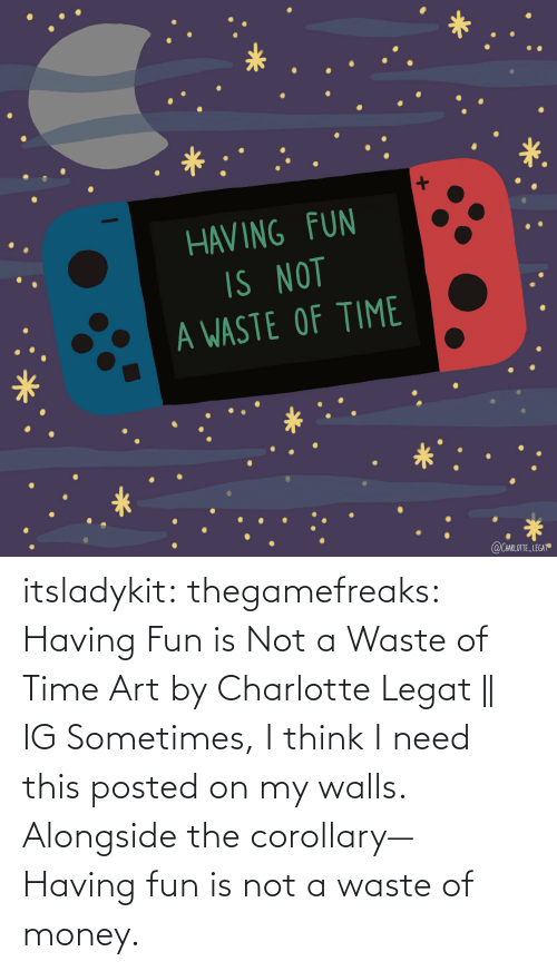 alongside: itsladykit: thegamefreaks:  Having Fun is Not a Waste of Time Art by  Charlotte Legat || IG    Sometimes, I think I need this posted on my walls. Alongside the corollary— Having fun is not a waste of money.