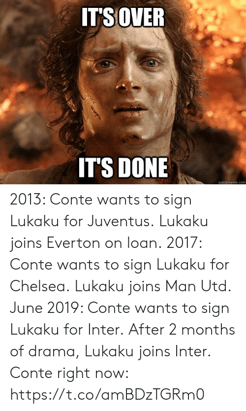 quickmeme: ITSOVER  IT'S DONE  quickmeme.com 2013: Conte wants to sign Lukaku for Juventus. Lukaku joins Everton on loan.  2017: Conte wants to sign Lukaku for Chelsea. Lukaku joins Man Utd.  June 2019: Conte wants to sign Lukaku for Inter. After 2 months of drama, Lukaku joins Inter.  Conte right now: https://t.co/amBDzTGRm0