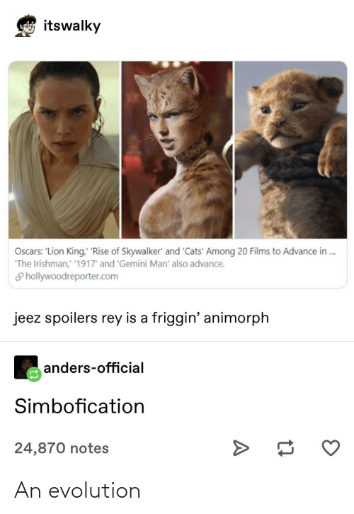 skywalker: itswalky  Loncoyna  Oscars: 'Lion King, 'Rise of Skywalker' and 'Cats' Among 20 Films to Advance in .  'The Irishman,' '1917' and 'Gemini Man' also advance.  S hollywoodreporter.com  jeez spoilers rey is a friggin' animorph  anders-official  Simbofication  24,870 notes An evolution