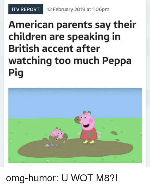 Children, Omg, and Parents: ITV REPORT  12 February 2019 at 106pm  American parents say their  children are speaking in  British accent after  watching too much Peppa  Pig omg-humor:  U WOT M8?!