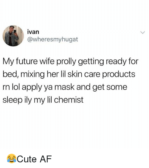Chemist: ivan  @wheresmyhugat  My future wife prolly getting ready for  bed, mixing her lil skin care products  rn lol apply ya mask and get some  sleep ily my lil chemist 😂Cute AF