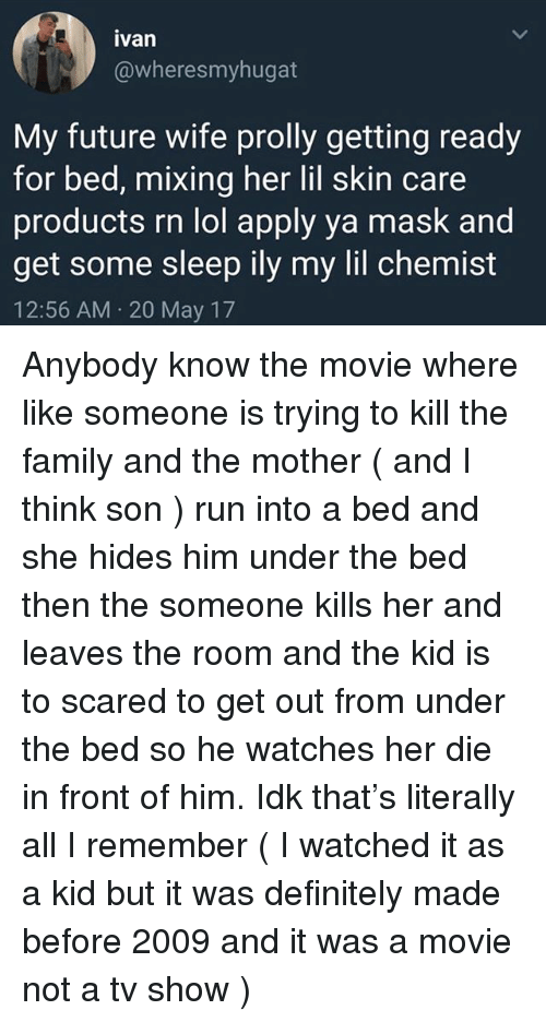 Chemist: ivan  @wheresmyhugat  My future wife prolly getting ready  for bed, mixing her lil skin care  roducts rn lol apply va mask and  get some sleep ily my lil chemist  12:56 AM 20 May 17 Anybody know the movie where like someone is trying to kill the family and the mother ( and I think son ) run into a bed and she hides him under the bed then the someone kills her and leaves the room and the kid is to scared to get out from under the bed so he watches her die in front of him. Idk that's literally all I remember ( I watched it as a kid but it was definitely made before 2009 and it was a movie not a tv show )