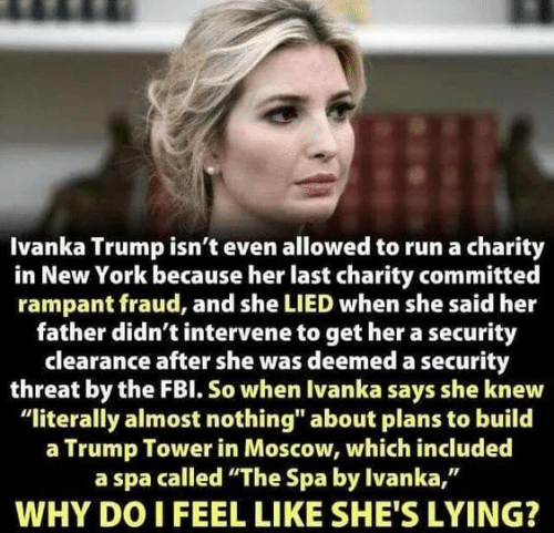 """New York, Run, and Ivanka Trump: Ivanka Trump isn't even allowed to run a charity  in New York because her last charity committed  rampant fraud, and she LIED when she said her  father didn't intervene to get her a security  clearance after she was deemed a security  threat by the FBl. So when Ivanka says she knew  """"literally almost nothing"""" about plans to build  a Trump Tower in Moscow, which included  a spa called """"The Spa by Ivanka,""""  WHY DO I FEEL LIKE SHE'S LYING?"""