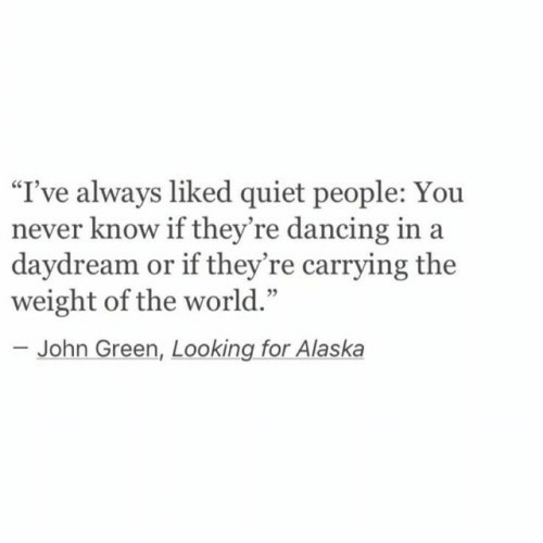 """Dancing, Yo, and Alaska: """"I've always liked quiet people: Yo  never know if they're dancing in a  daydream or if they're carrying the  weight of the world.""""  -John Green, Looking for Alaska"""
