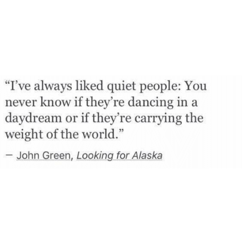 """Alaska: """"I've always liked quiet people: You  never know if they're dancing in a  daydream or if they're carrying the  weight of the world.""""  -John Green, Looking for Alaska"""