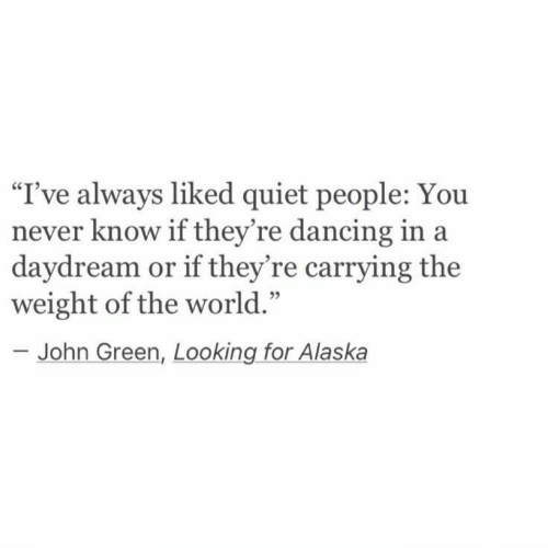 """Dancing, Alaska, and Quiet: I've always liked quiet people: You  never know if they're dancing in a  daydream or if they're carrying the  weight of the world.'""""  95  John Green, Looking for Alaska"""