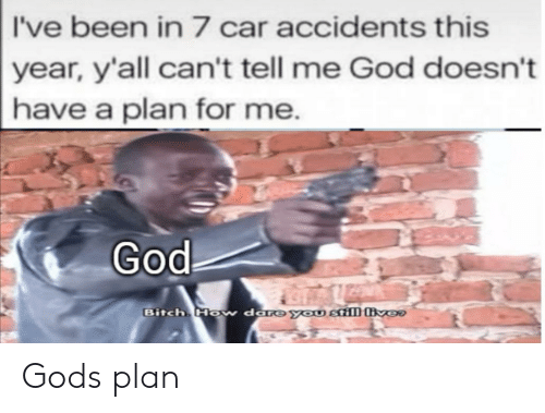 Cant Tell: I've been in 7 car accidents this  year, y'all can't tell me God doesn't  have a plan for me.  God  Bitch Ho  w dare you still ver Gods plan