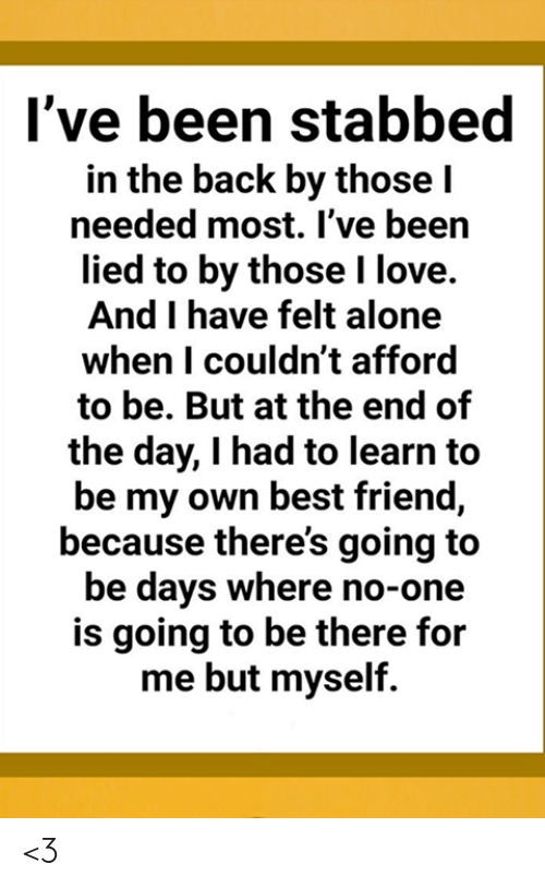 Being Alone, Best Friend, and Love: I've been stabbed  in the back by those I  needed most. I've been  lied to by those I love.  And I have felt alone  when I couldn't afford  to be. But at the end of  the day, I had to learn to  be my own best friend,  because there's going to  be days where no-one  is going to be there for  me but myself. <3