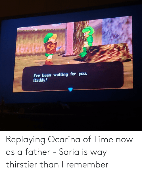 You Daddy: I've been waiting for you,  Daddy! Replaying Ocarina of Time now as a father - Saria is way thirstier than I remember