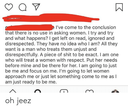 Respect, Shit, and Focus: I've come to the conclusion  that there is no use in asking women. I try and try  and what happens? I get left on read, ignored and  disrespected. They have no idea who I am? All they  want is a man who treats them unjust and  disrespectfully. A piece of shit to be exact. I am one  who will treat a women with respect. Put her needs  before mine and be there for her. I am going to just  be me and focus on me. I'm going to let women  approach me or just let something come to me as l  am just ready to be me. oh jeez