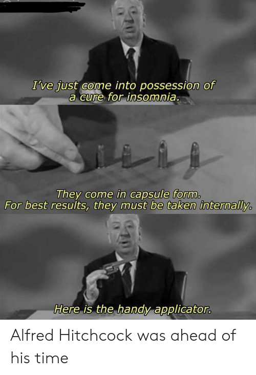 Taken, Best, and Insomnia: I've just come into possession of  a cure for insomnia.  They come in capsule form.  For best results, they must be taken internally  Here is the handy applicator. Alfred Hitchcock was ahead of his time