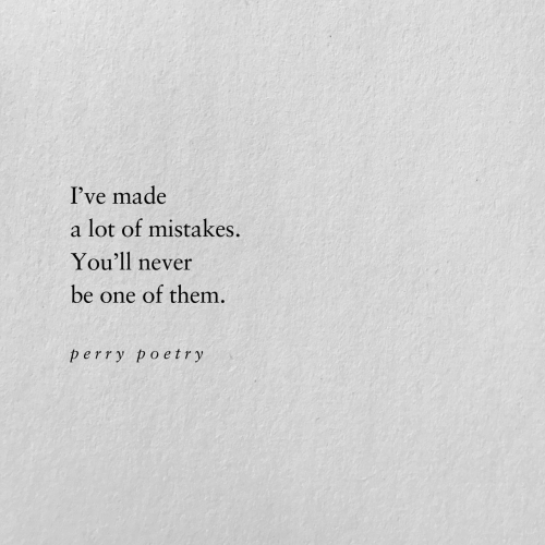 Mistakes: I've made  a lot of mistakes  You'll never  be one of them.  perry poetry