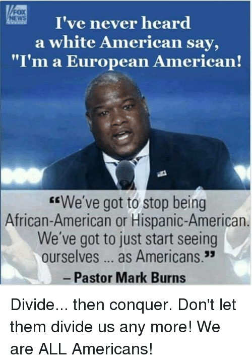 """Memes, News, and American: I've never heard  a white American say,  """"I'm a European American!  NEWS  EEWe've got to stop being  African-American or Hispanic-American  We've got to just start seeing  ourselves... as Americans.3  Pastor Mark Burns Divide... then conquer. Don't let them divide us any more! We are ALL Americans!"""