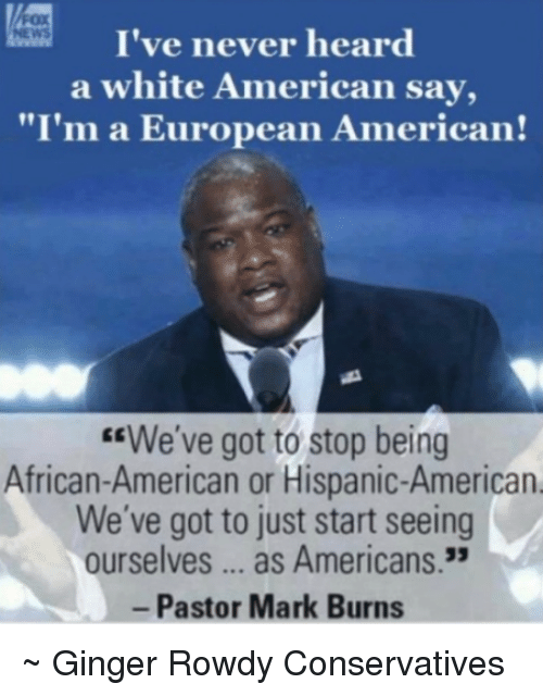 """Memes, American, and White: I've never heard  a white American say,  """"I'm a European American!  """"We've got to stop being  African-American or Hispanic-American  We've got to just start seeing  ourselves as Americans.  Pastor Mark Burns ~ Ginger  Rowdy Conservatives"""